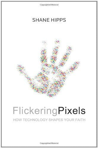 Flickering Pixels: How Technology Shapes Your Faith by Hipps